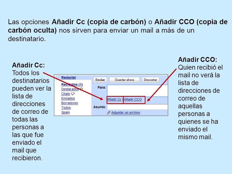 Las opciones Añadir Cc (copia de carbón) o Añadir CCO (copia de carbón oculta) nos sirven para enviar un mail a más de un destinatario. Añadir CCO: Qu