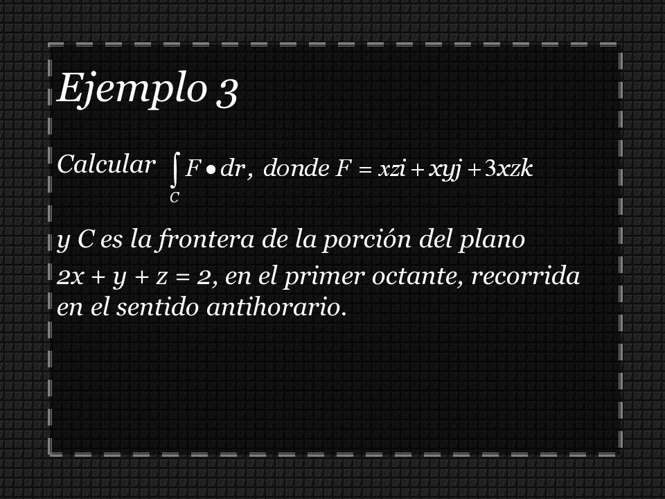 Ejemplo 3 Calcular y C es la frontera de la porción del plano 2x + y + z = 2, en el primer octante, recorrida en el sentido antihorario.