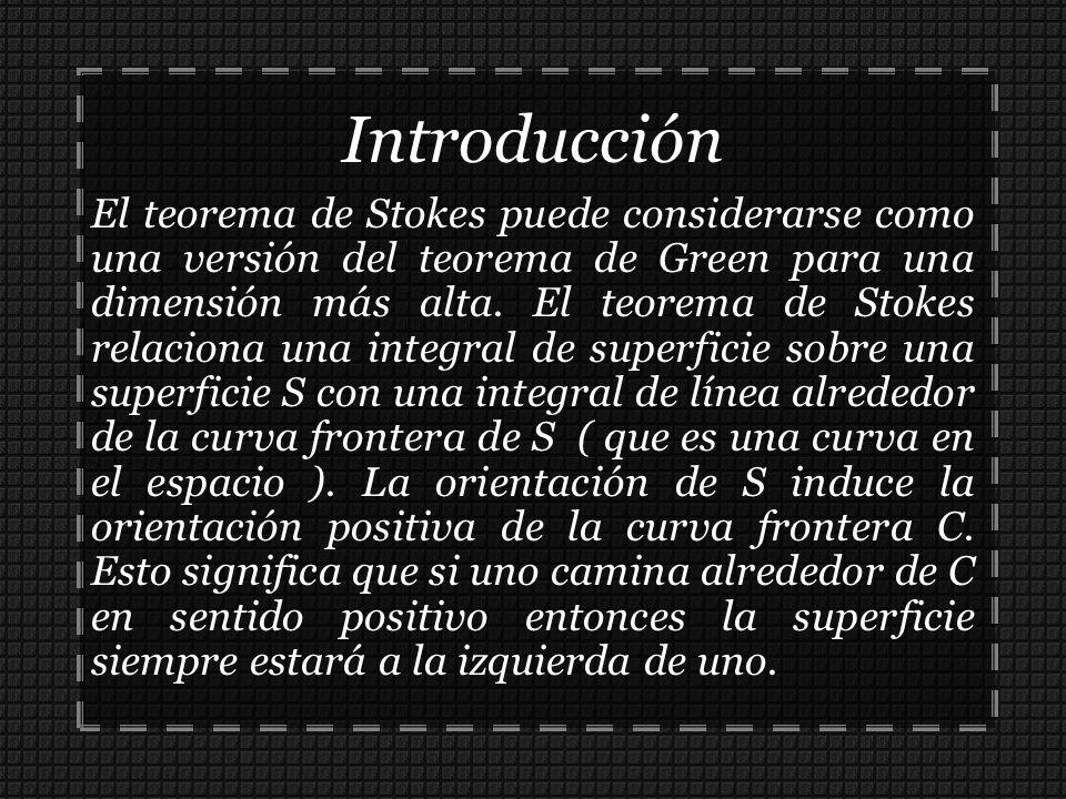 Introducción El teorema de Stokes puede considerarse como una versión del teorema de Green para una dimensión más alta. El teorema de Stokes relaciona