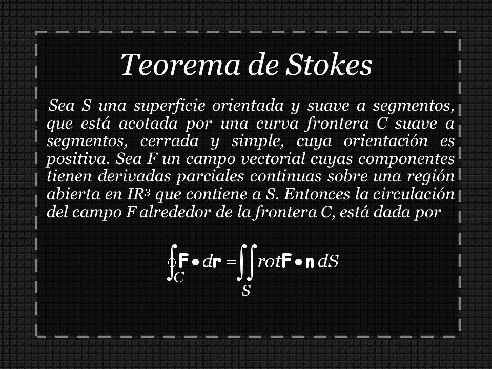 Teorema de Stokes Sea S una superficie orientada y suave a segmentos, que está acotada por una curva frontera C suave a segmentos, cerrada y simple, c