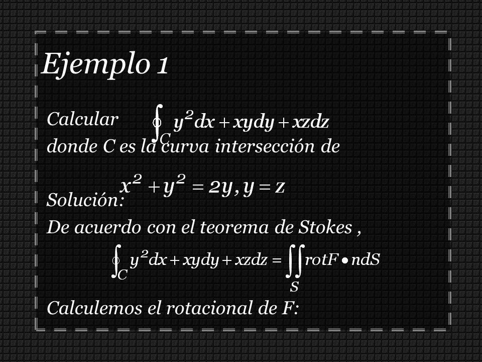 Ejemplo 1 Calcular donde C es la curva intersección de Solución: De acuerdo con el teorema de Stokes, Calculemos el rotacional de F:
