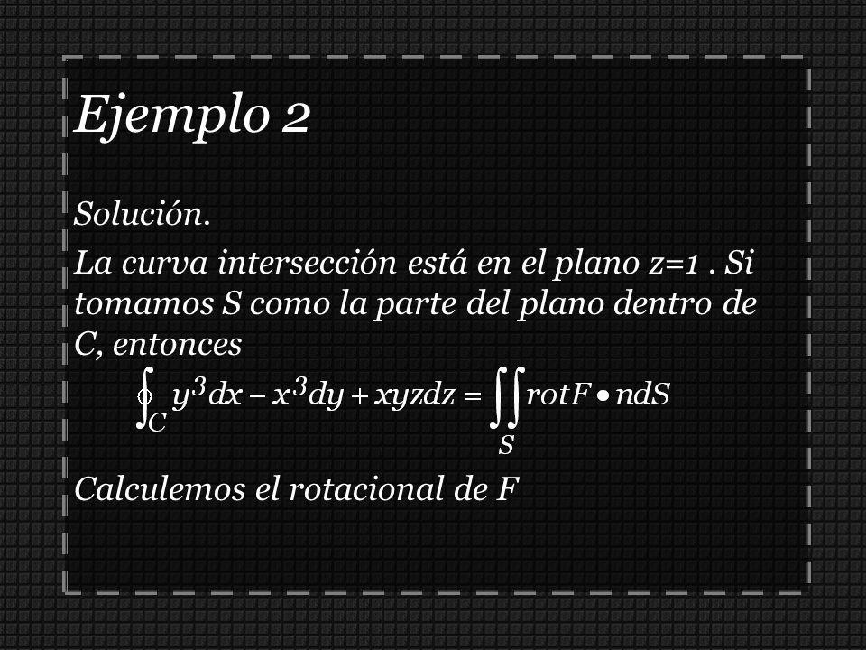 Solución. La curva intersección está en el plano z=1. Si tomamos S como la parte del plano dentro de C, entonces Calculemos el rotacional de F Ejemplo