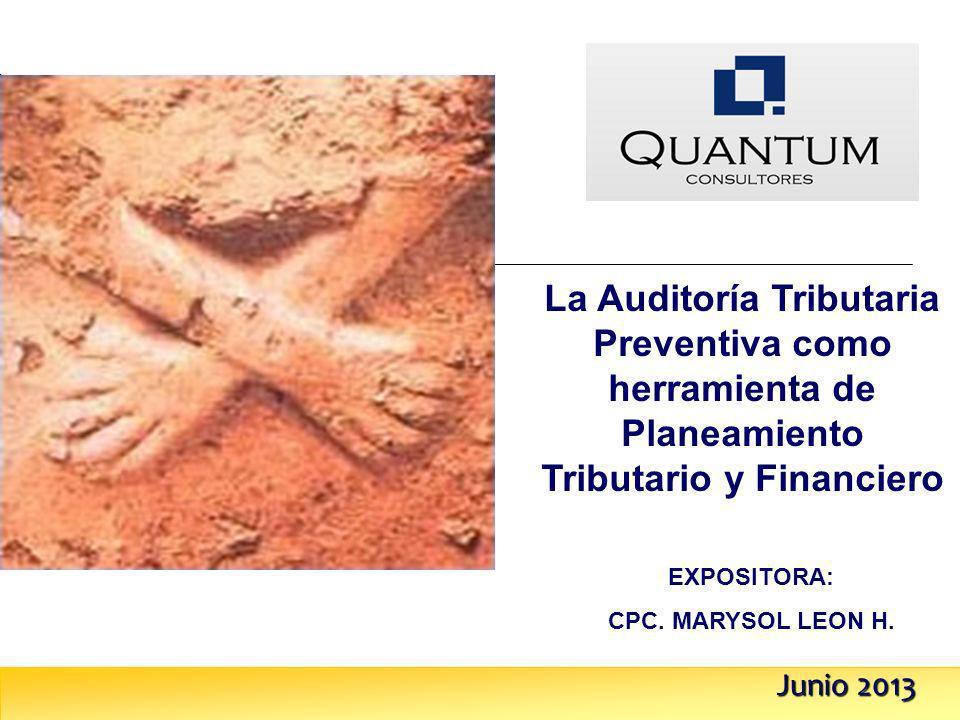 Junio 2013 La Auditoría Tributaria Preventiva como herramienta de Planeamiento Tributario y Financiero EXPOSITORA: CPC. MARYSOL LEON H.