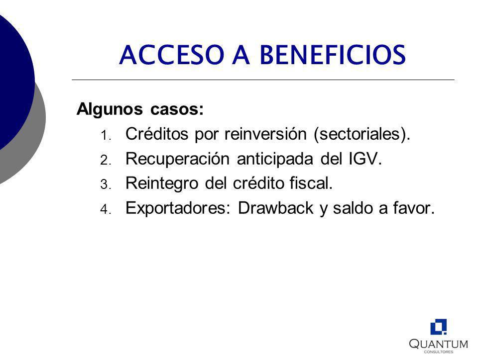 ACCESO A BENEFICIOS Algunos casos: 1. Créditos por reinversión (sectoriales). 2. Recuperación anticipada del IGV. 3. Reintegro del crédito fiscal. 4.