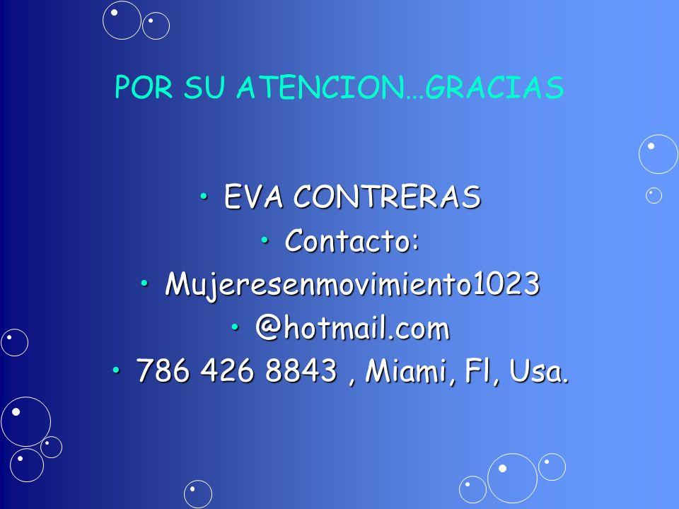 POR SU ATENCION…GRACIAS EVA CONTRERASEVA CONTRERAS Contacto:Contacto: Mujeresenmovimiento1023Mujeresenmovimiento1023 @hotmail.com@hotmail.com 786 426