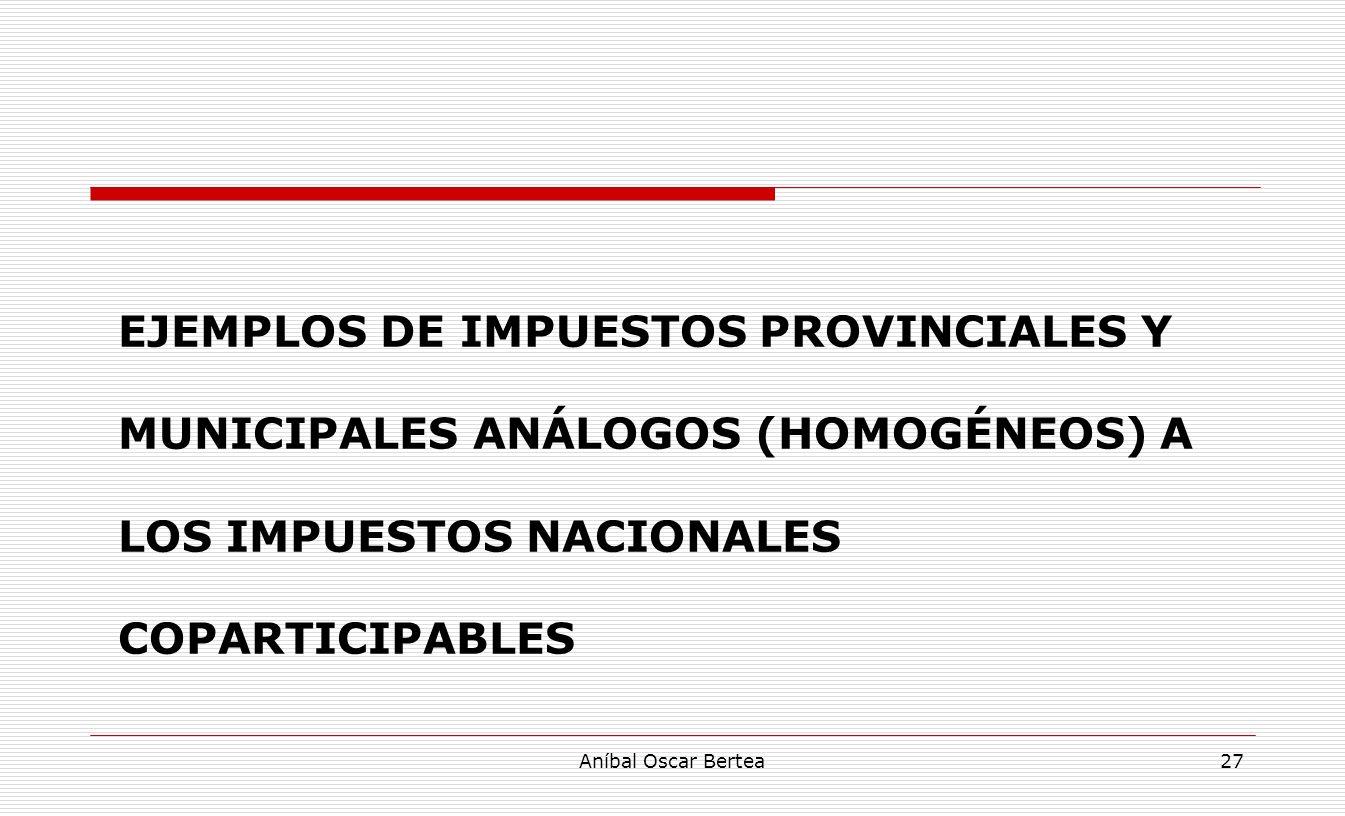 EJEMPLOS DE IMPUESTOS PROVINCIALES Y MUNICIPALES ANÁLOGOS (HOMOGÉNEOS) A LOS IMPUESTOS NACIONALES COPARTICIPABLES Aníbal Oscar Bertea27