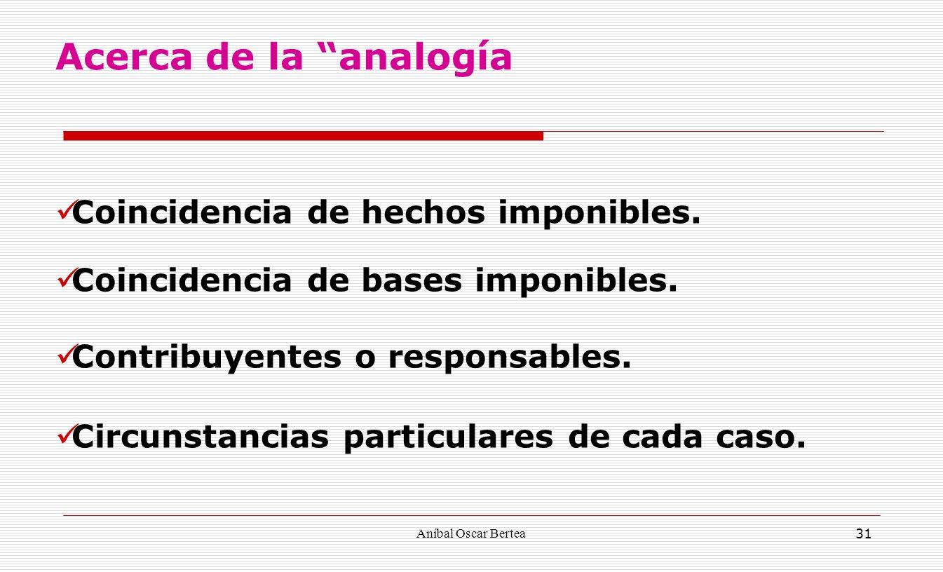 Aníbal Oscar Bertea 31 Coincidencia de hechos imponibles. Coincidencia de bases imponibles. Contribuyentes o responsables. Circunstancias particulares