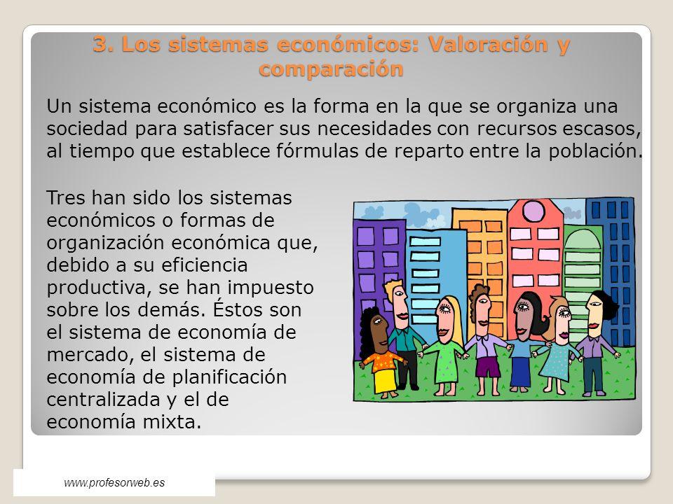 3. Los sistemas económicos: Valoración y comparación Un sistema económico es la forma en la que se organiza una sociedad para satisfacer sus necesidad