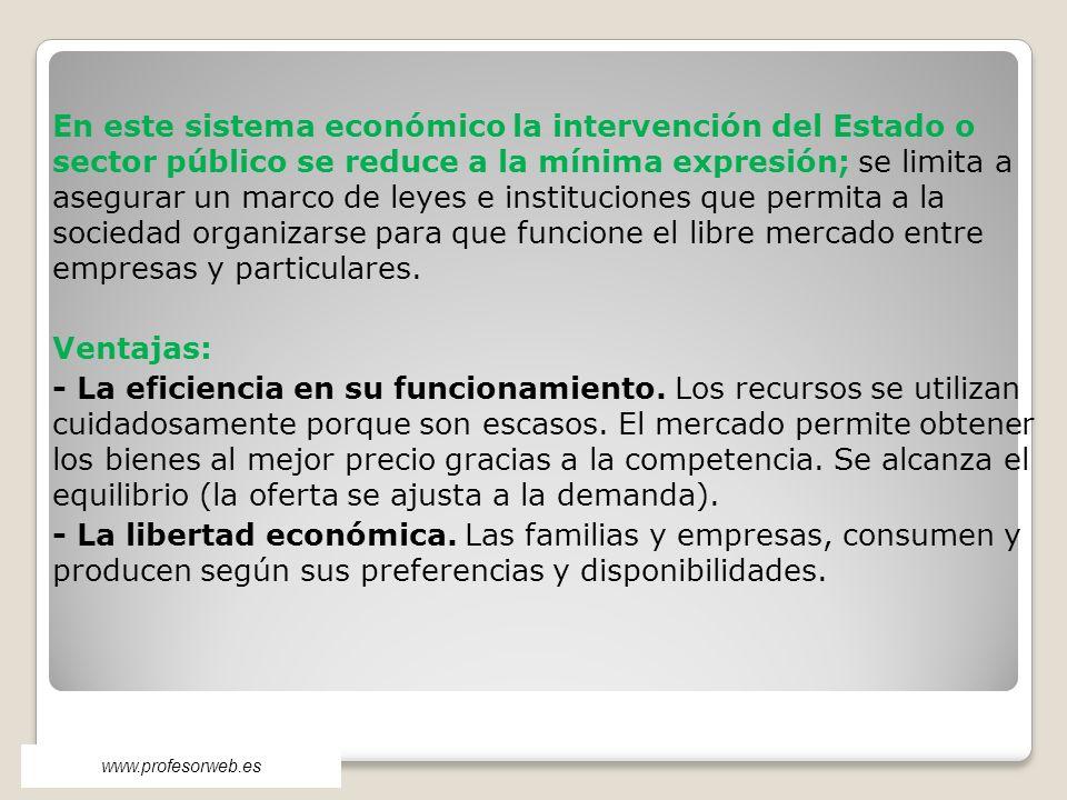 En este sistema económico la intervención del Estado o sector público se reduce a la mínima expresión; se limita a asegurar un marco de leyes e instit