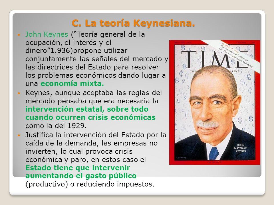C. La teoría Keynesiana. John Keynes (Teoría general de la ocupación, el interés y el dinero1.936)propone utilizar conjuntamente las señales del merca
