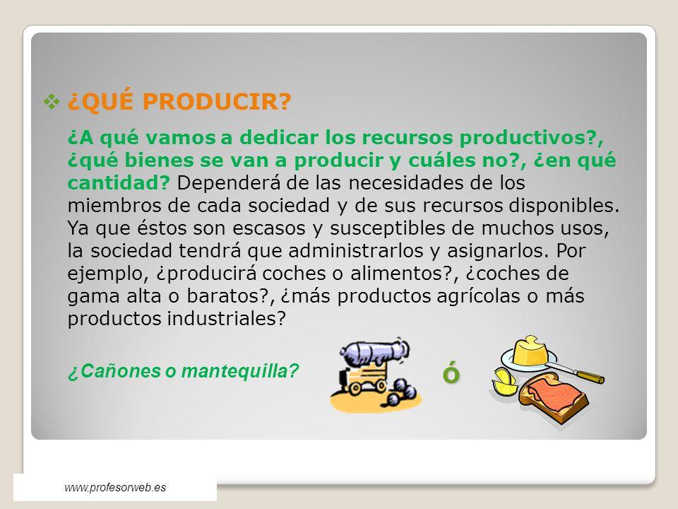 ¿QUÉ PRODUCIR? ¿A qué vamos a dedicar los recursos productivos?, ¿qué bienes se van a producir y cuáles no?, ¿en qué cantidad? Dependerá de las necesi