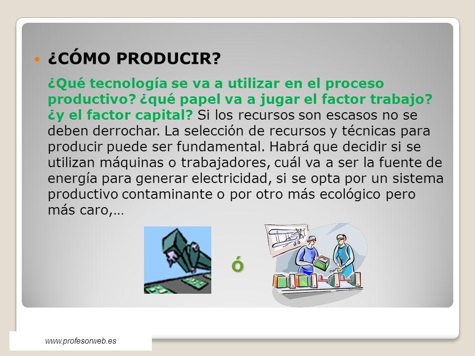 ¿CÓMO PRODUCIR? ¿Qué tecnología se va a utilizar en el proceso productivo? ¿qué papel va a jugar el factor trabajo? ¿y el factor capital? Si los recur