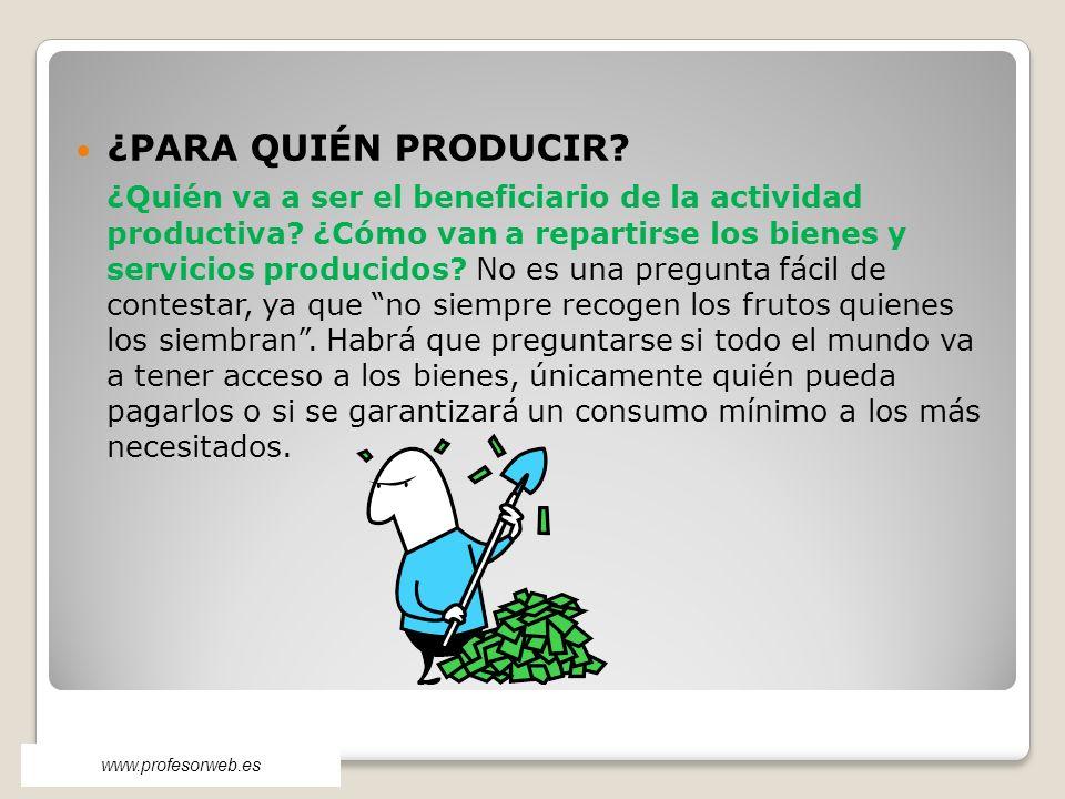 ¿PARA QUIÉN PRODUCIR? ¿Quién va a ser el beneficiario de la actividad productiva? ¿Cómo van a repartirse los bienes y servicios producidos? No es una