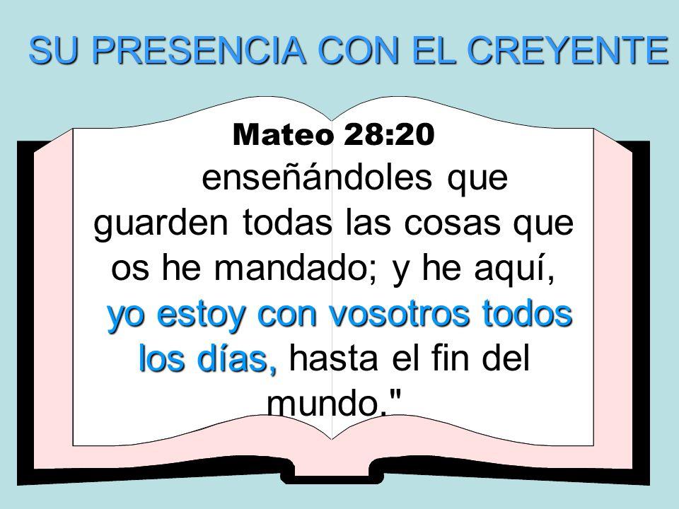 SU PRESENCIA CON EL CREYENTE Mateo 28:20 enseñándoles que guarden todas las cosas que os he mandado; y he aquí, y yy yo estoy con vosotros todos los d