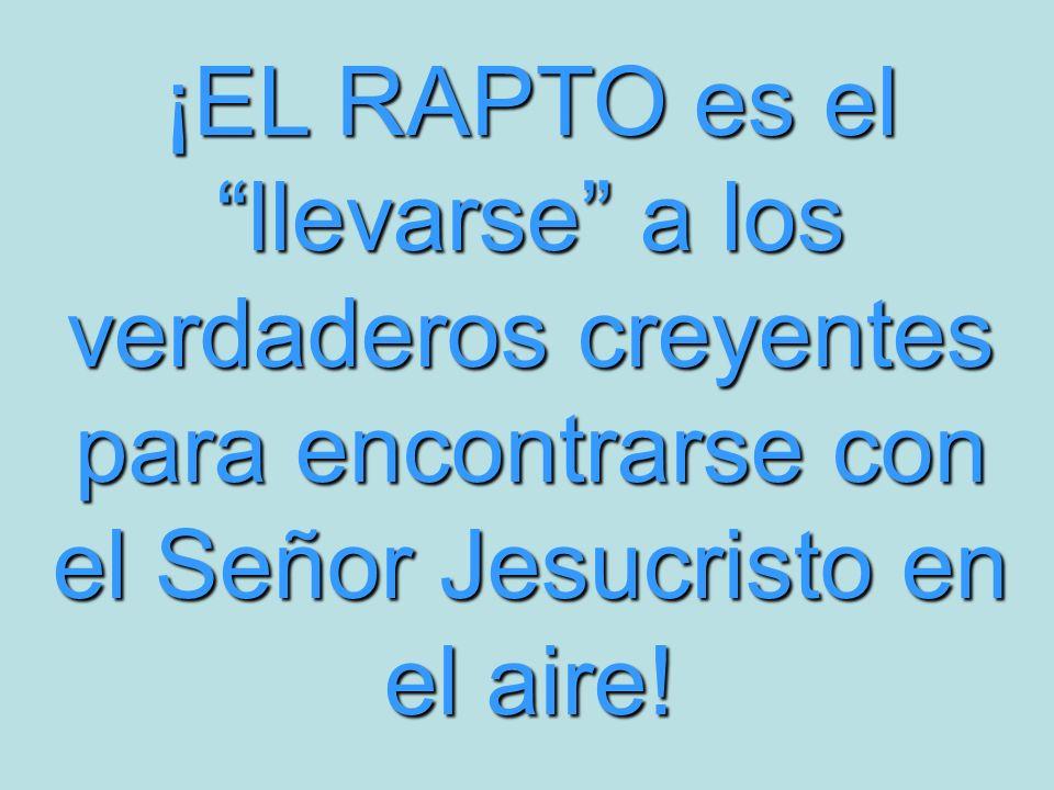 ¡EL RAPTO es el llevarse a los verdaderos creyentes para encontrarse con el Señor Jesucristo en el aire!