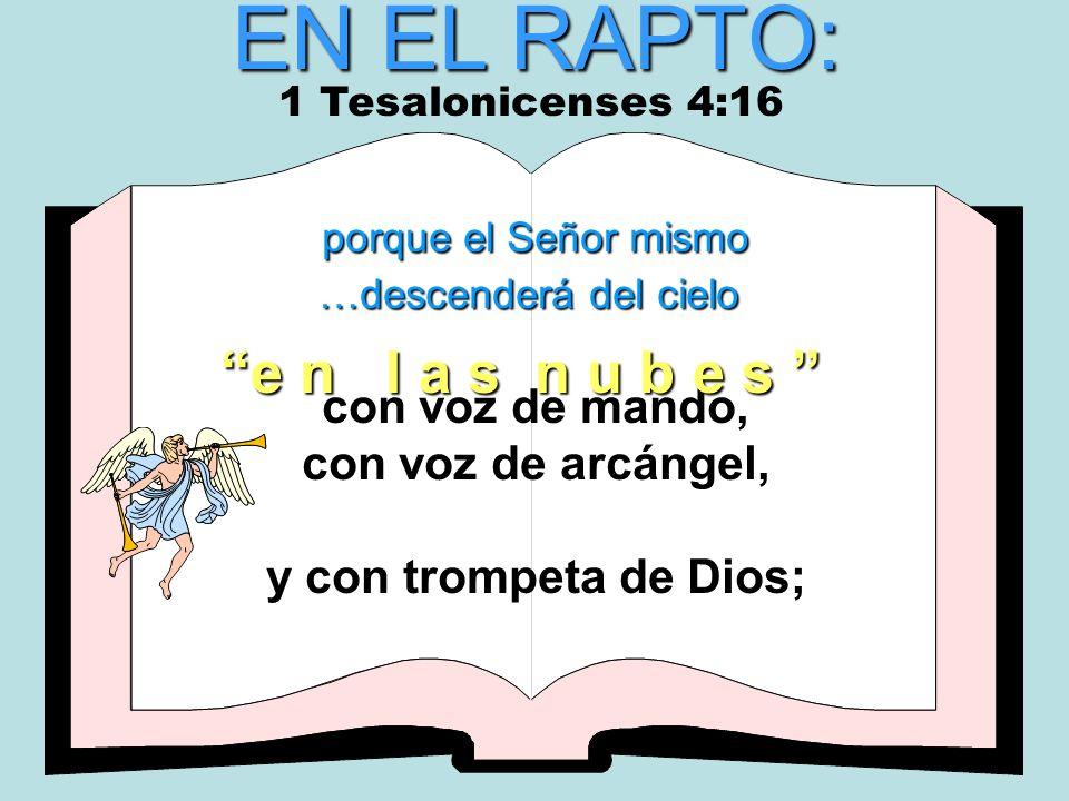 EN EL RAPTO: porque el Señor mismo …descenderá del cielo con voz de mando, con voz de arcángel, y con trompeta de Dios; e n l a s n u b e s 1 Tesaloni