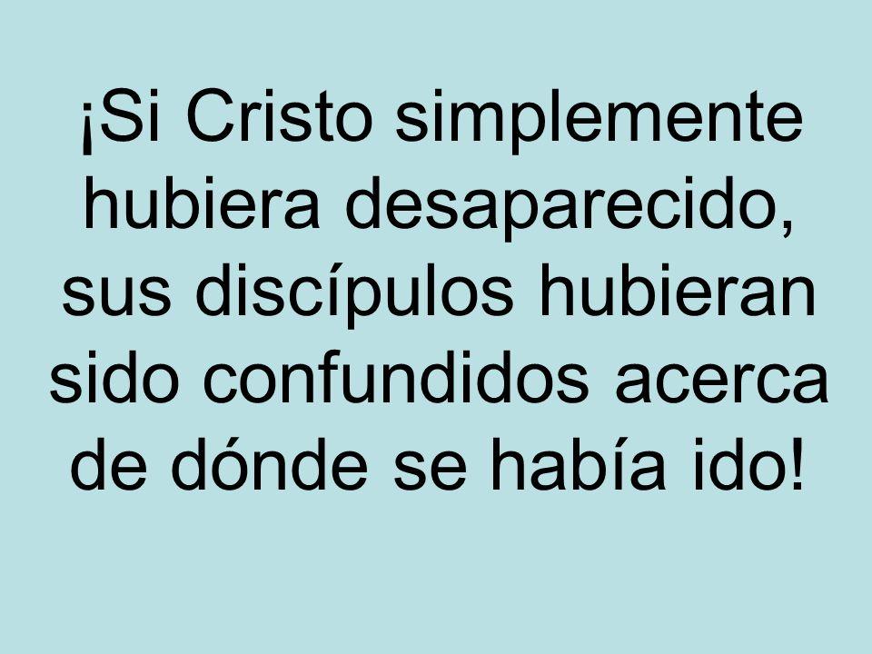 ¡Si Cristo simplemente hubiera desaparecido, sus discípulos hubieran sido confundidos acerca de dónde se había ido!