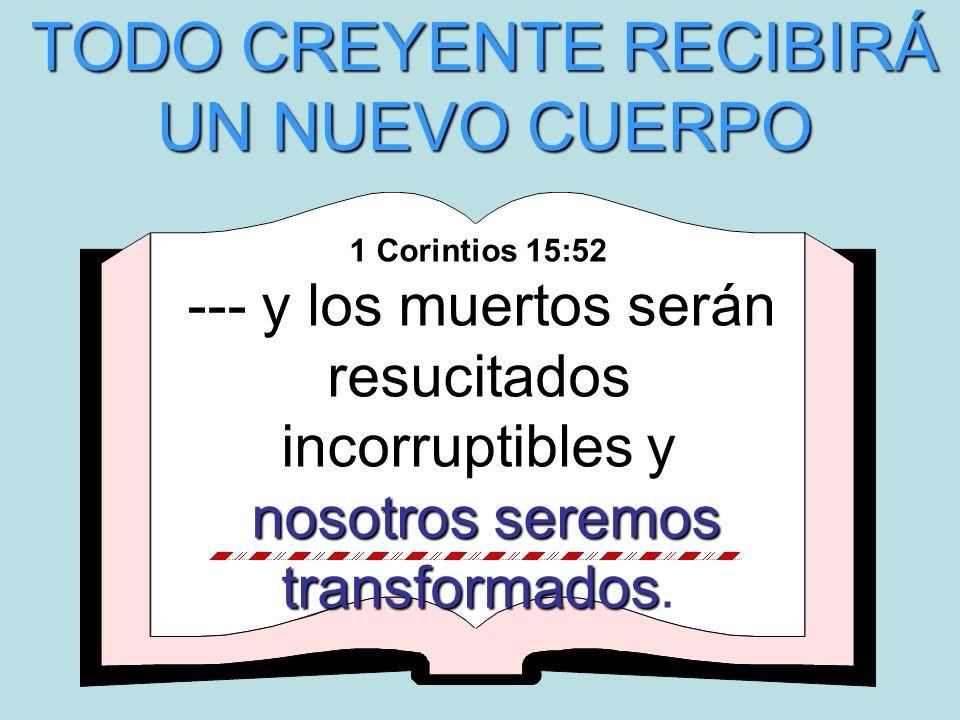 1 Corintios 15:52 --- y los muertos serán resucitados incorruptibles y nosotros seremos transformados nosotros seremos transformados. TODO CREYENTE RE