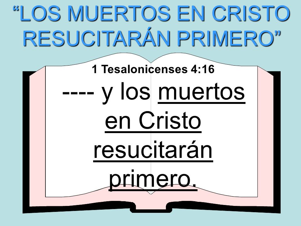 LOS MUERTOS EN CRISTO RESUCITARÁN PRIMERO 1 Tesalonicenses 4:16 ---- y los muertos en Cristo resucitarán primero.