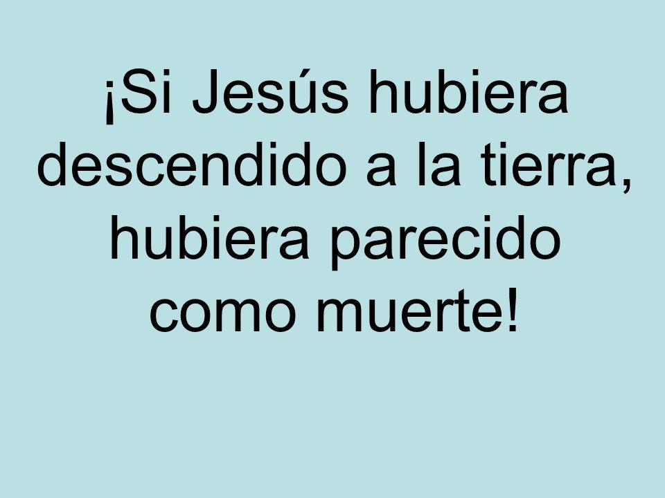 ¡Si Jesús hubiera descendido a la tierra, hubiera parecido como muerte!