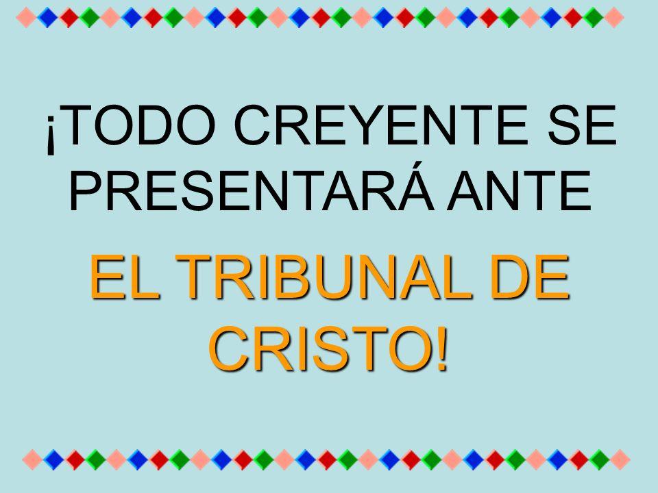 ¡TODO CREYENTE SE PRESENTARÁ ANTE EL TRIBUNAL DE CRISTO!
