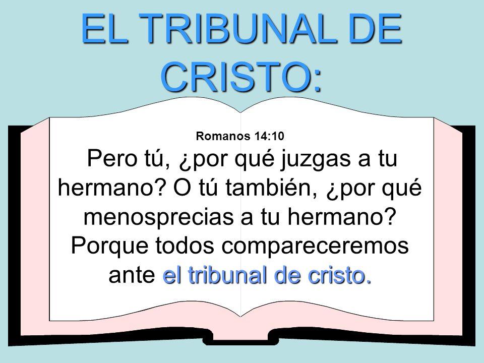 EL TRIBUNAL DE CRISTO: el tribunal de cristo. Romanos 14:10 Pero tú, ¿por qué juzgas a tu hermano? O tú también, ¿por qué menosprecias a tu hermano? P
