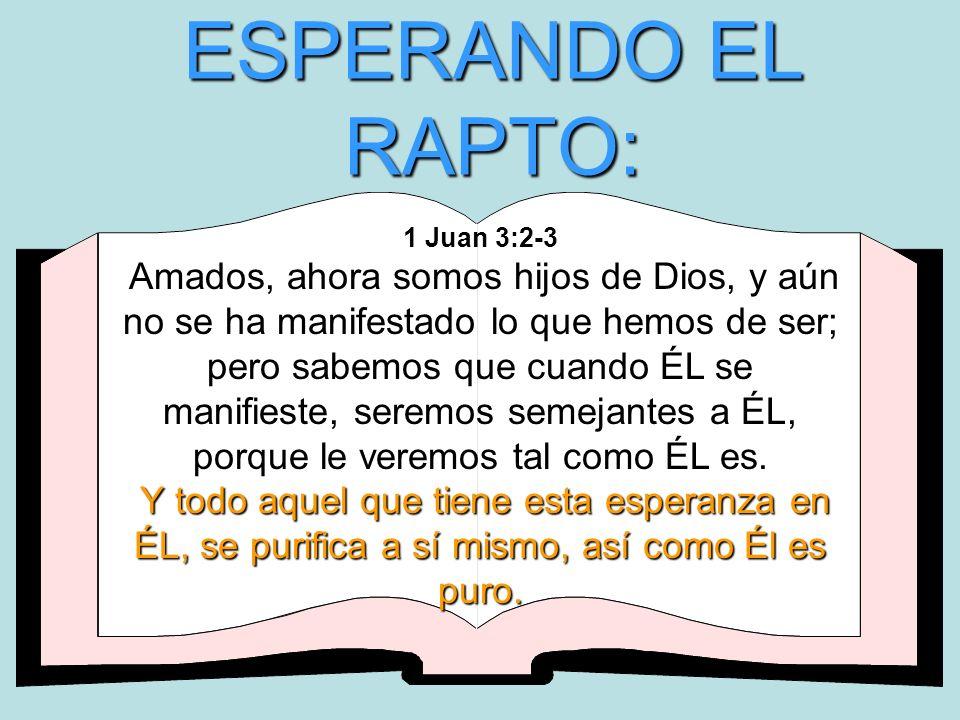 ESPERANDO EL RAPTO: Y todo aquel que tiene esta esperanza en ÉL, se purifica a sí mismo, así como Él es puro. 1 Juan 3:2-3 Amados, ahora somos hijos d