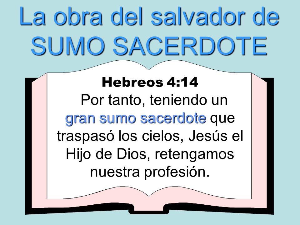 La obra del salvador de SUMO SACERDOTE Hebreos 4:14 gran sumo sacerdote Por tanto, teniendo un gran sumo sacerdote que traspasó los cielos, Jesús el H