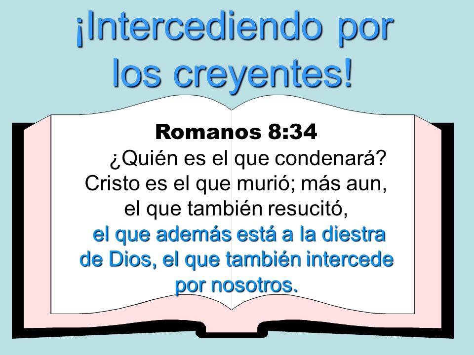 ¡Intercediendo por los creyentes! Romanos 8:34 ¿Quién es el que condenará? Cristo es el que murió; más aun, el que también resucitó, e ee el que ademá