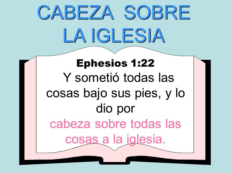 CABEZA SOBRE LA IGLESIA Ephesios 1:22 Y sometió todas las cosas bajo sus pies, y lo dio por cabeza sobre todas las cosas a la iglesia.