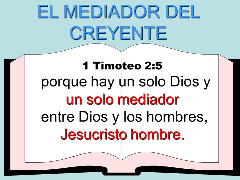 EL MEDIADOR DEL CREYENTE 1 Timoteo 2:5 porque hay un solo Dios y un solo mediador entre Dios y los hombres, Jesucristo hombre.