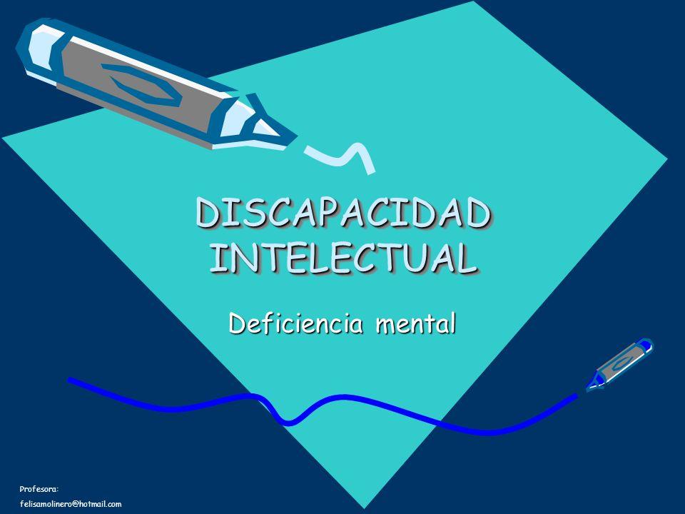Profesora: felisamolinero@hotmail.com DISCAPACIDAD INTELECTUAL Deficiencia mental