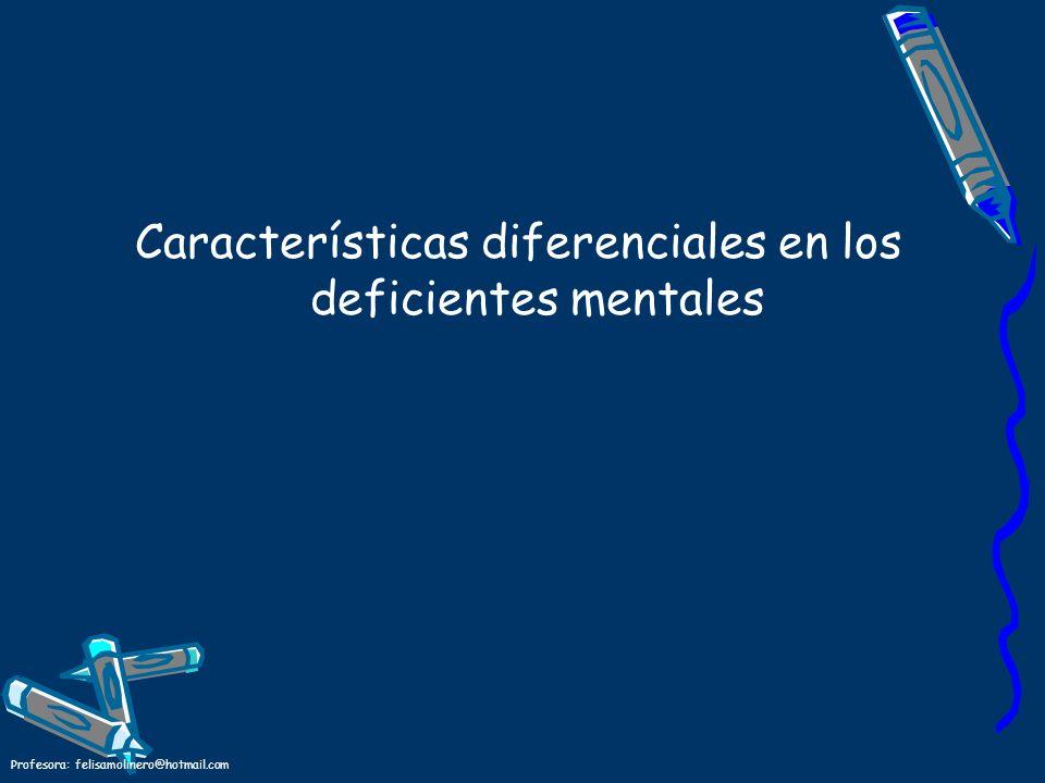 Profesora: felisamolinero@hotmail.com Características diferenciales en los deficientes mentales