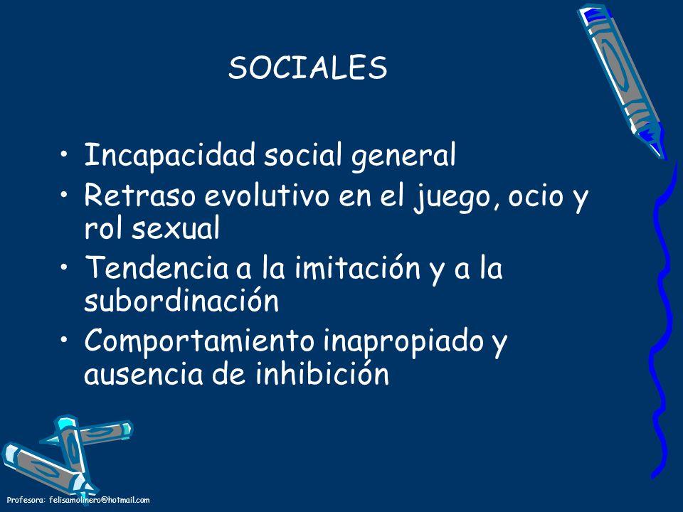 Profesora: felisamolinero@hotmail.com SOCIALES Incapacidad social general Retraso evolutivo en el juego, ocio y rol sexual Tendencia a la imitación y