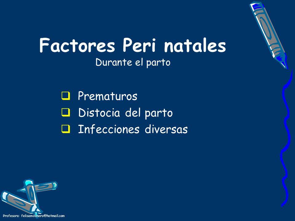 Profesora: felisamolinero@hotmail.com Factores Peri natales Durante el parto Prematuros Distocia del parto Infecciones diversas