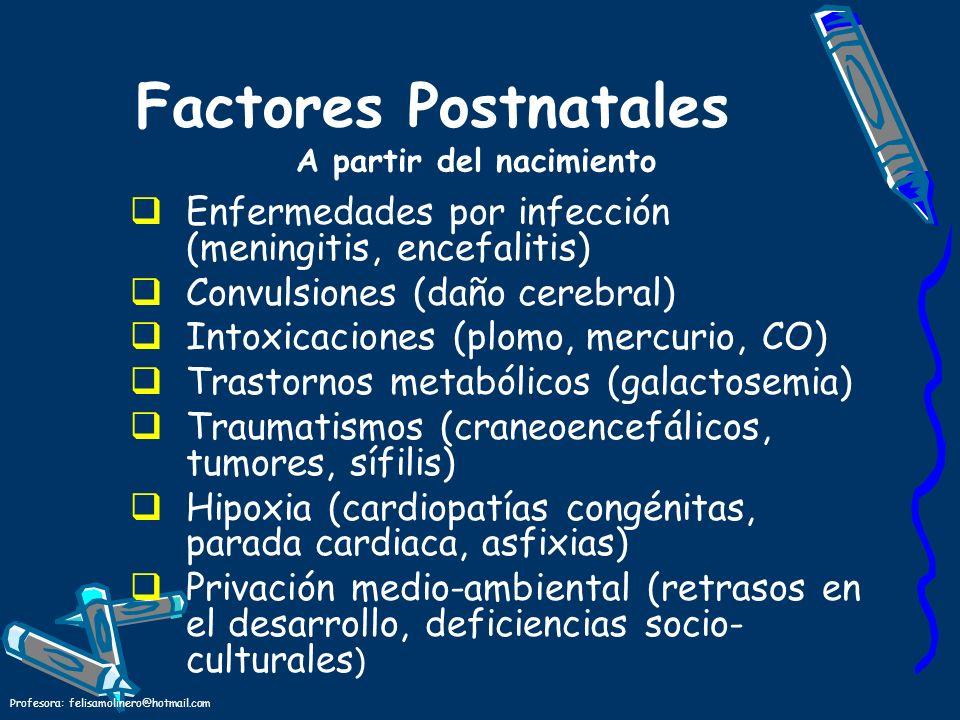 Profesora: felisamolinero@hotmail.com Factores Postnatales A partir del nacimiento Enfermedades por infección (meningitis, encefalitis) Convulsiones (