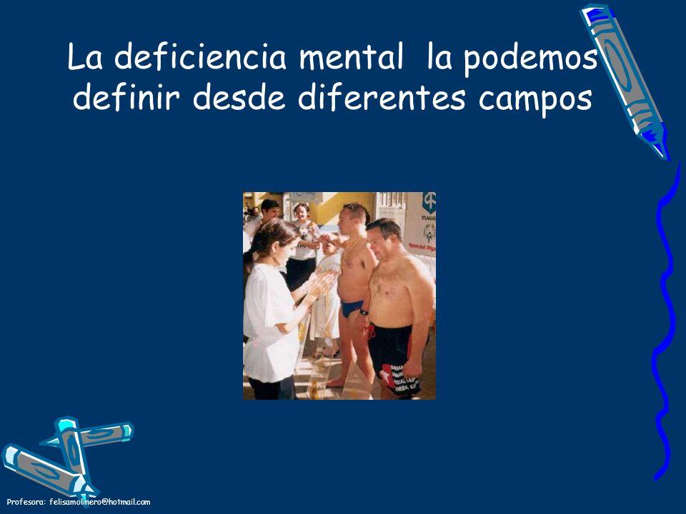 Profesora: felisamolinero@hotmail.com La deficiencia mental la podemos definir desde diferentes campos