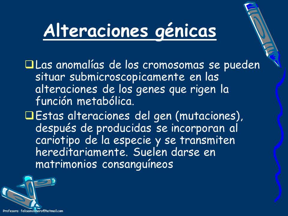 Profesora: felisamolinero@hotmail.com Alteraciones génicas Las anomalías de los cromosomas se pueden situar submicroscopicamente en las alteraciones d