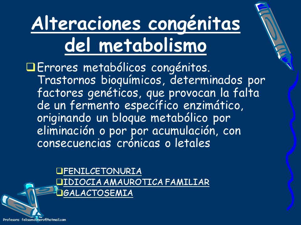 Profesora: felisamolinero@hotmail.com Alteraciones congénitas del metabolismo Errores metabólicos congénitos. Trastornos bioquímicos, determinados por