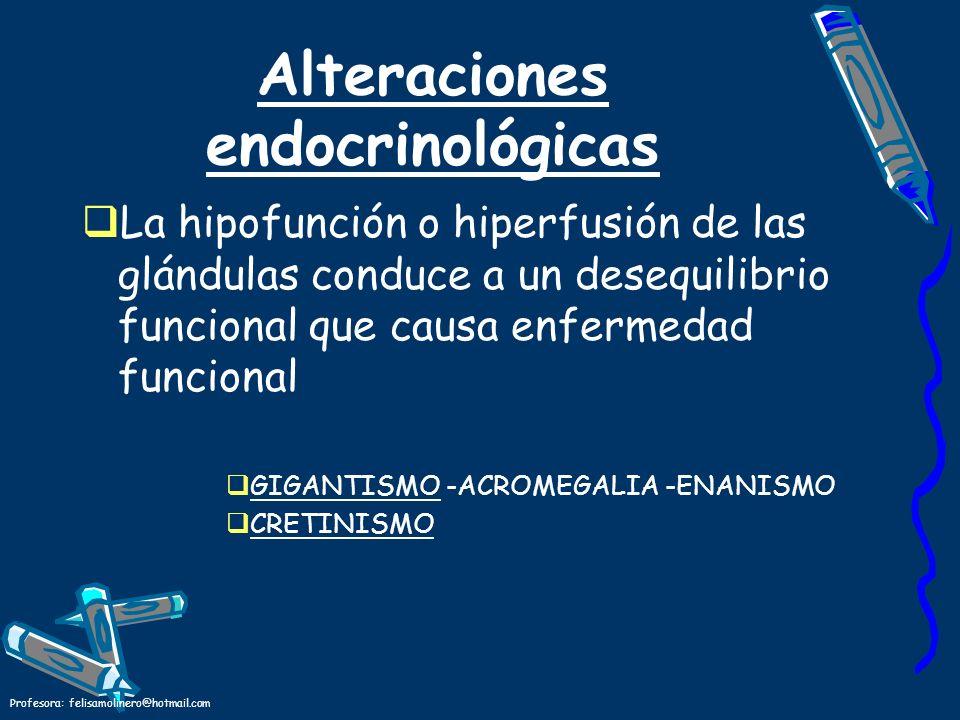 Profesora: felisamolinero@hotmail.com Alteraciones endocrinológicas La hipofunción o hiperfusión de las glándulas conduce a un desequilibrio funcional