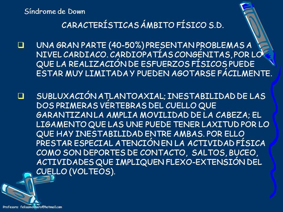 Profesora: felisamolinero@hotmail.com CARACTERÍSTICAS ÁMBITO FÍSICO S.D. UNA GRAN PARTE (40-50%) PRESENTAN PROBLEMAS A NIVEL CARDIACO. CARDIOPATÍAS CO