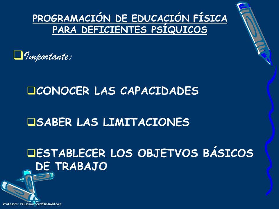 Profesora: felisamolinero@hotmail.com PROGRAMACIÓN DE EDUCACIÓN FÍSICA PARA DEFICIENTES PSÍQUICOS Importante: CONOCER LAS CAPACIDADES SABER LAS LIMITA