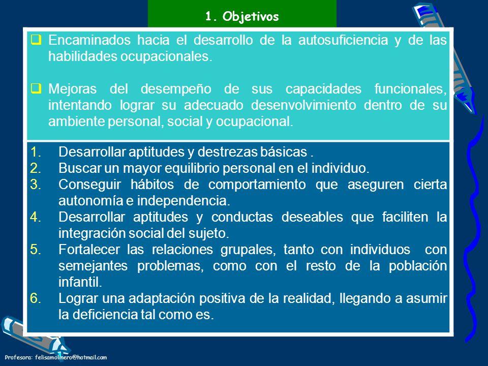 Profesora: felisamolinero@hotmail.com 1. Objetivos Encaminados hacia el desarrollo de la autosuficiencia y de las habilidades ocupacionales. Mejoras d