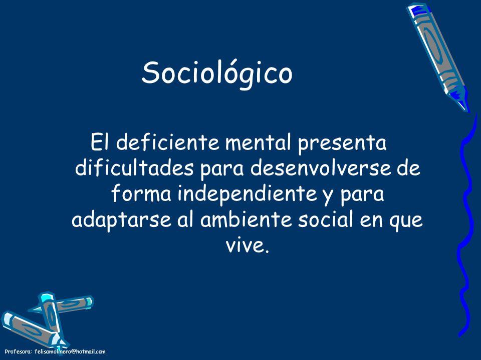 Profesora: felisamolinero@hotmail.com Sociológico El deficiente mental presenta dificultades para desenvolverse de forma independiente y para adaptars