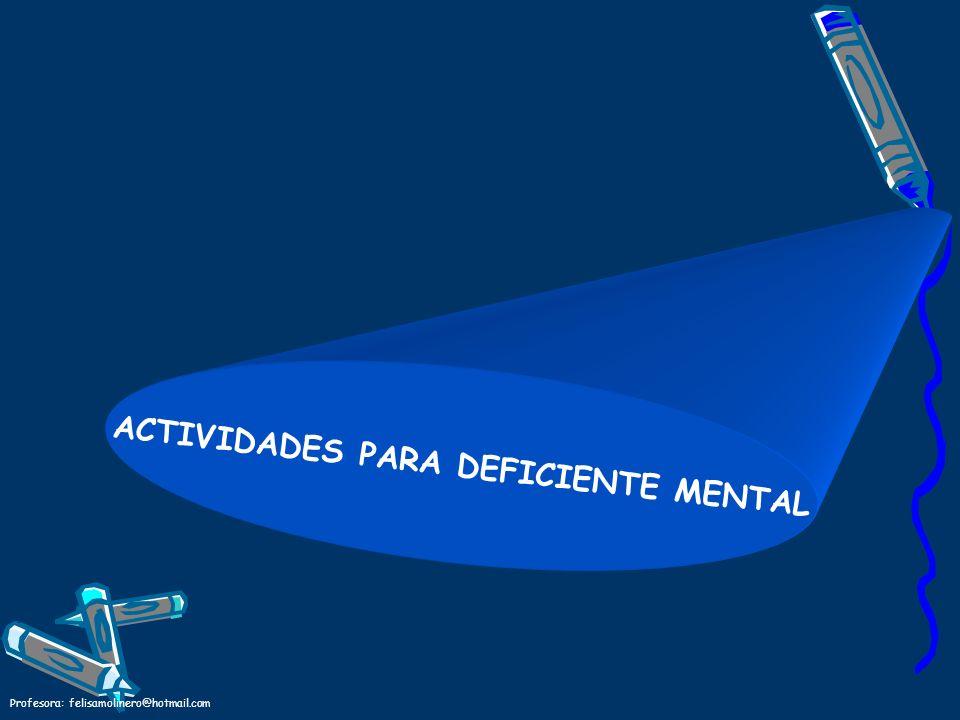 Profesora: felisamolinero@hotmail.com ACTIVIDADES PARA DEFICIENTE MENTAL