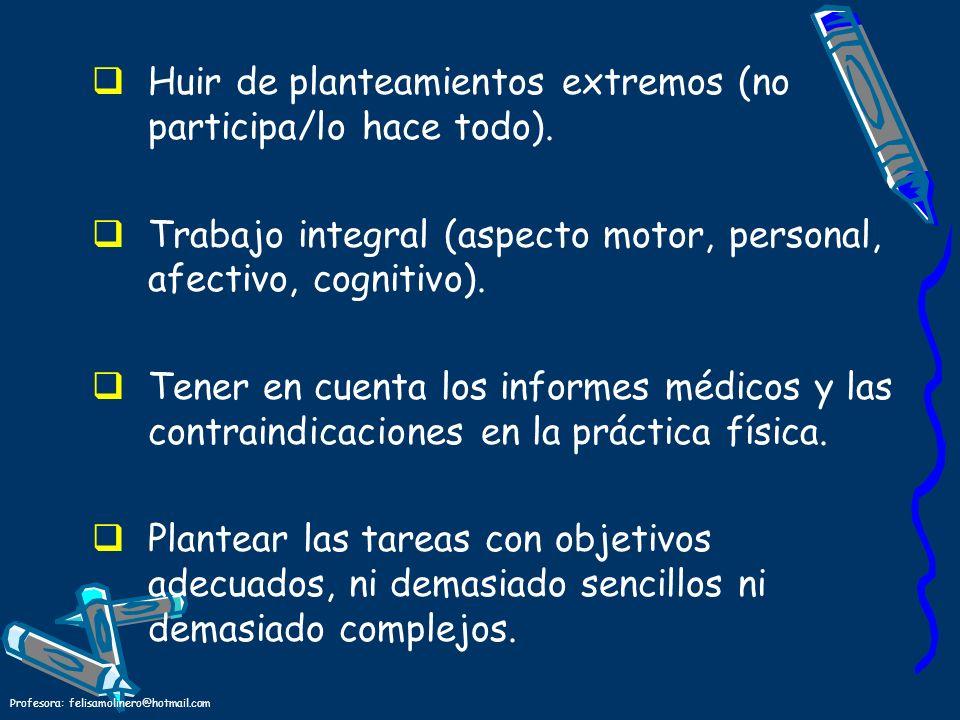 Profesora: felisamolinero@hotmail.com Huir de planteamientos extremos (no participa/lo hace todo). Trabajo integral (aspecto motor, personal, afectivo