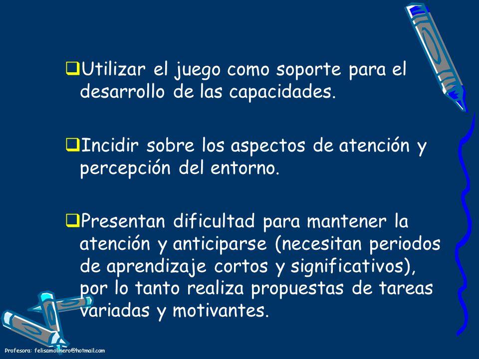 Profesora: felisamolinero@hotmail.com Utilizar el juego como soporte para el desarrollo de las capacidades. Incidir sobre los aspectos de atención y p