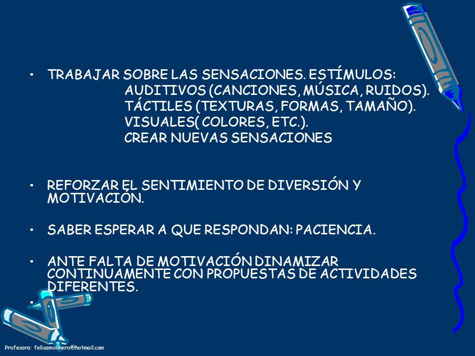 Profesora: felisamolinero@hotmail.com TRABAJAR SOBRE LAS SENSACIONES. ESTÍMULOS: AUDITIVOS (CANCIONES, MÚSICA, RUIDOS). TÁCTILES (TEXTURAS, FORMAS, TA