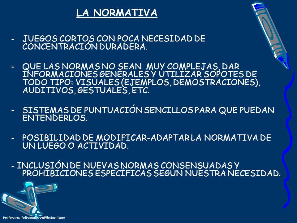 Profesora: felisamolinero@hotmail.com LA NORMATIVA -JUEGOS CORTOS CON POCA NECESIDAD DE CONCENTRACIÓN DURADERA. -QUE LAS NORMAS NO SEAN MUY COMPLEJAS,