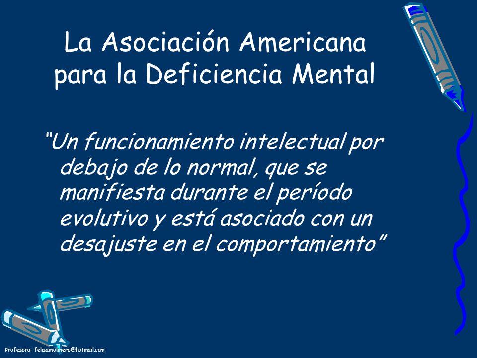 Profesora: felisamolinero@hotmail.com La Asociación Americana para la Deficiencia Mental Un funcionamiento intelectual por debajo de lo normal, que se